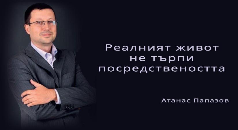 Атанас Папазов: реалният живот не търпи посредствеността