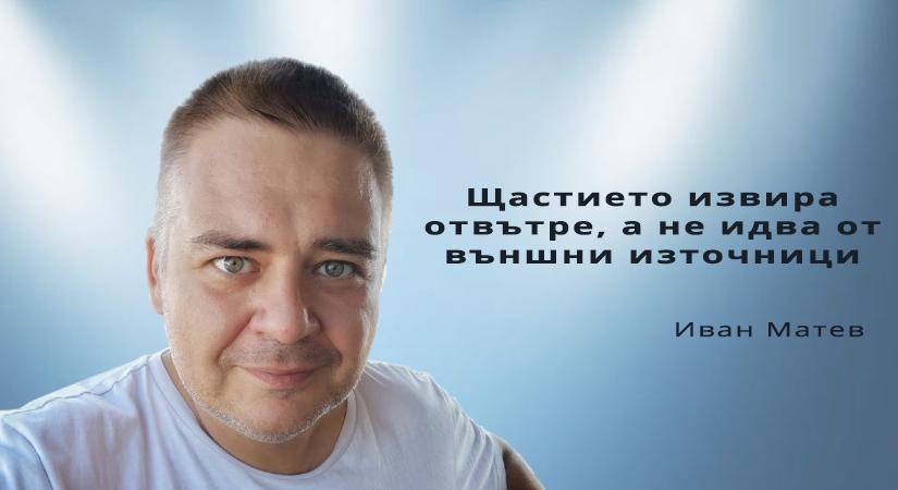 Иван Матев: Щастието извира отвътре, а не идва от външни източници